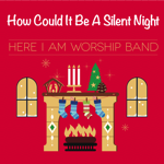 How Could It Be A Silent Night by Here I Am Worship Band