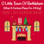 O Little Town of Bethlehem (What a Curious Place For a King) - Here I Am Worship Band