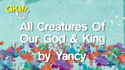 All Creatures Of Our God and King by Yancy
