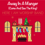 Away In A Manger (Come And See The King) by Here I Am Worship Band