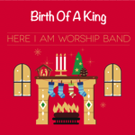 Birth Of A King - Here I Am Worship Band